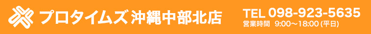プロタイムズ沖縄中部北店|TEL:098-923-5635 受付時間9:00~18:00(平日)