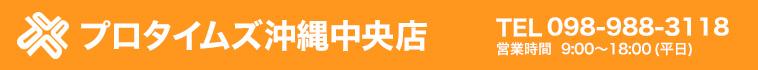 プロタイムズ沖縄中央店|TEL:098-988-3118 受付時間9:00~18:00(平日)